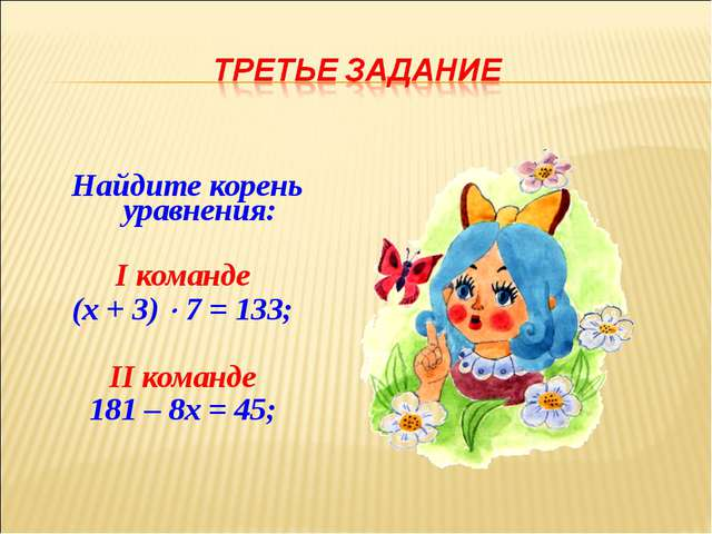 Найдите корень уравнения: I команде (х + 3)  7 = 133; II команде 181 – 8х =...
