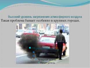 Высокий уровень загрязнения атмосферного воздуха Такая проблема бывает особен