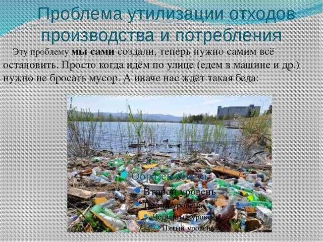 Проблема утилизации отходов производства и потребления Эту проблему мы сами...