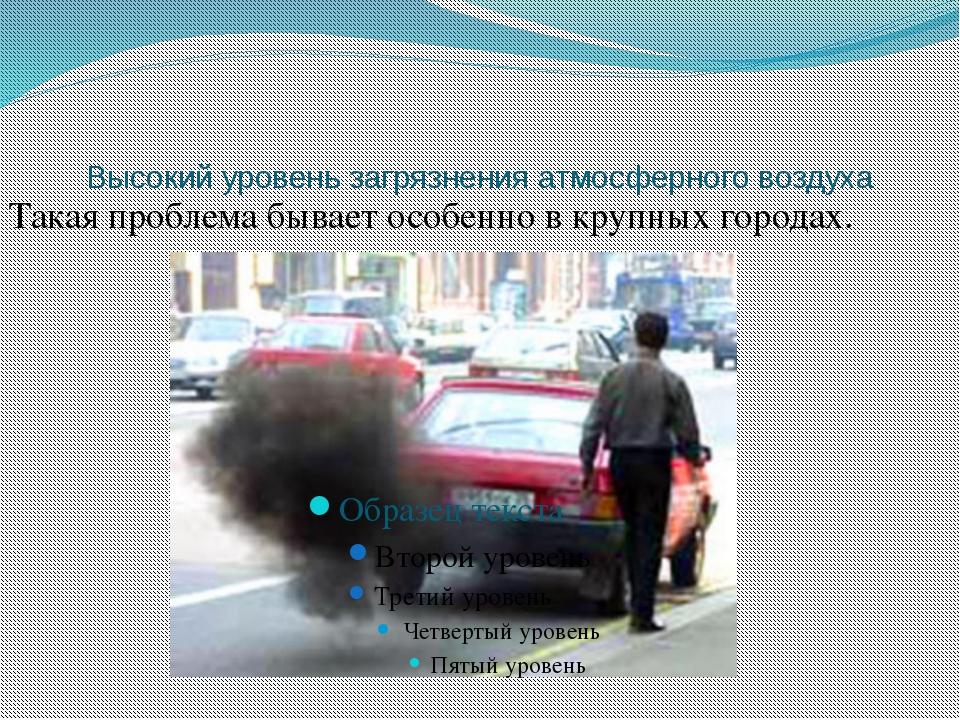 Высокий уровень загрязнения атмосферного воздуха Такая проблема бывает особен...