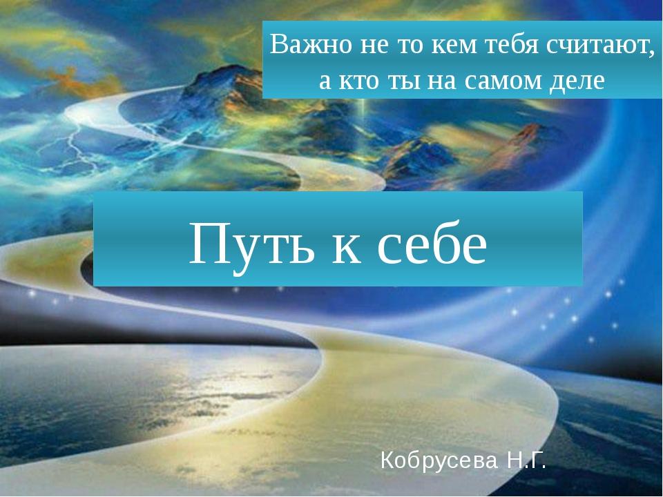Путь к себе Кобрусева Н.Г. Важно не то кем тебя считают, а кто ты на самом деле