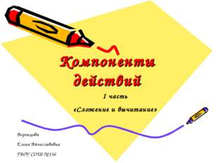 Компоненты действий I часть «Сложение и вычитание» Воронцова Елена Вячеславов