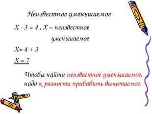 Неизвестное уменьшаемое Х - 3 = 4 , Х – неизвестное уменьшаемое Х= 4 + 3 Х =