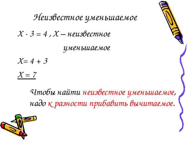 Неизвестное уменьшаемое Х - 3 = 4 , Х – неизвестное уменьшаемое Х= 4 + 3 Х =...