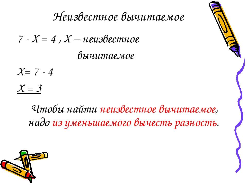 Неизвестное вычитаемое 7 - Х = 4 , Х – неизвестное вычитаемое Х= 7 - 4 Х = 3...