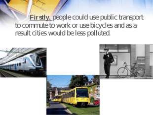 Firstly, people could use public transport to commute to work or use bicycle