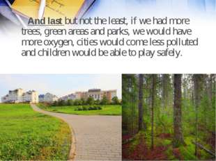 And last but not the least, if we had more trees, green areas and parks, we