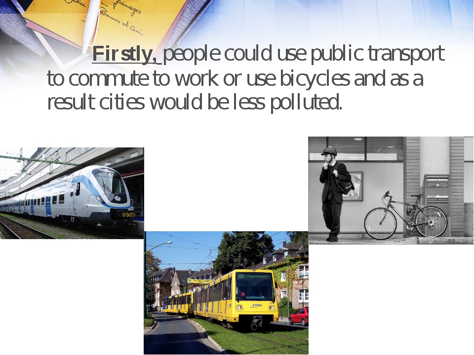 Firstly, people could use public transport to commute to work or use bicycle...