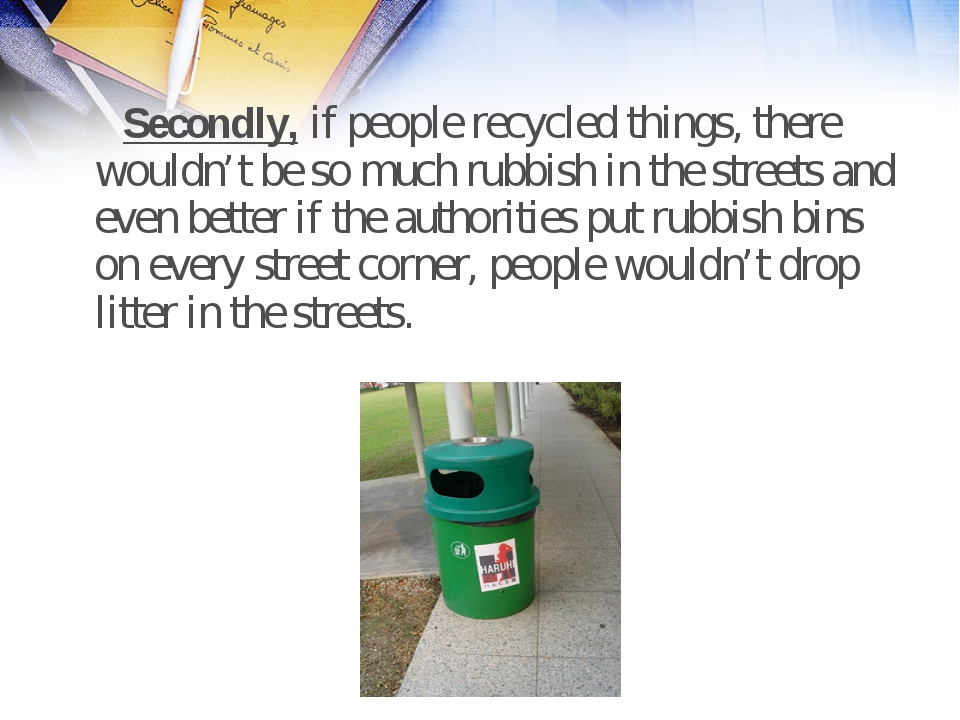 Secondly, if people recycled things, there wouldn't be so much rubbish in th...