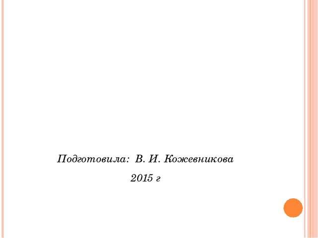Подготовила: В. И. Кожевникова 2015 г