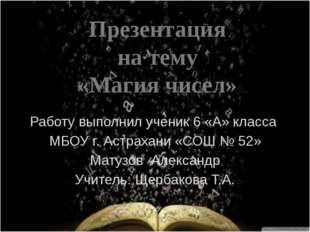 Работу выполнил ученик 6 «А» класса МБОУ г. Астрахани «СОШ № 52» Матузов Алек