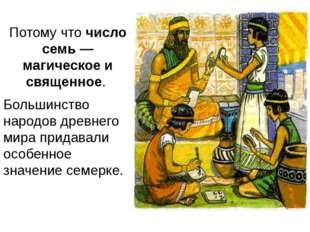 Потому чточисло семь — магическое и священное. Большинство народов древнего