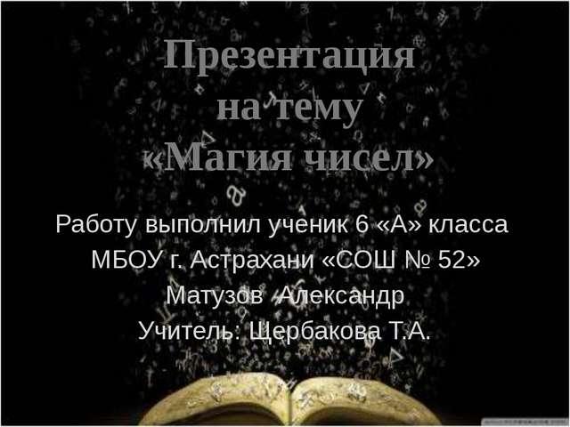 Работу выполнил ученик 6 «А» класса МБОУ г. Астрахани «СОШ № 52» Матузов Алек...