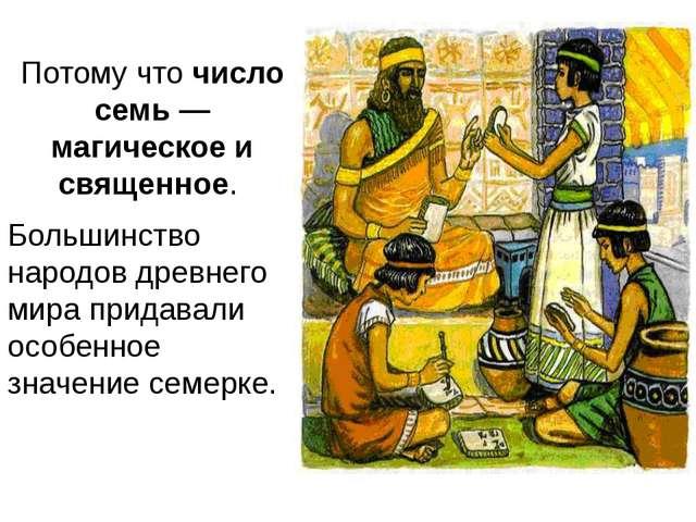 Потому чточисло семь — магическое и священное. Большинство народов древнего...