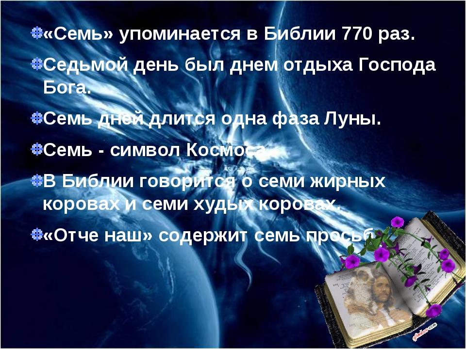 «Семь» упоминается в Библии 770 раз. Седьмой день был днем отдыха Господа Бог...
