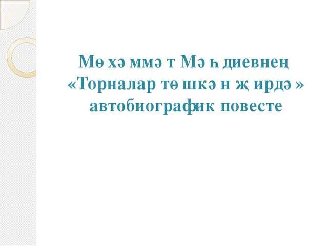 Мөхәммәт Мәһдиевнең «Торналар төшкән җирдә» автобиографик повесте