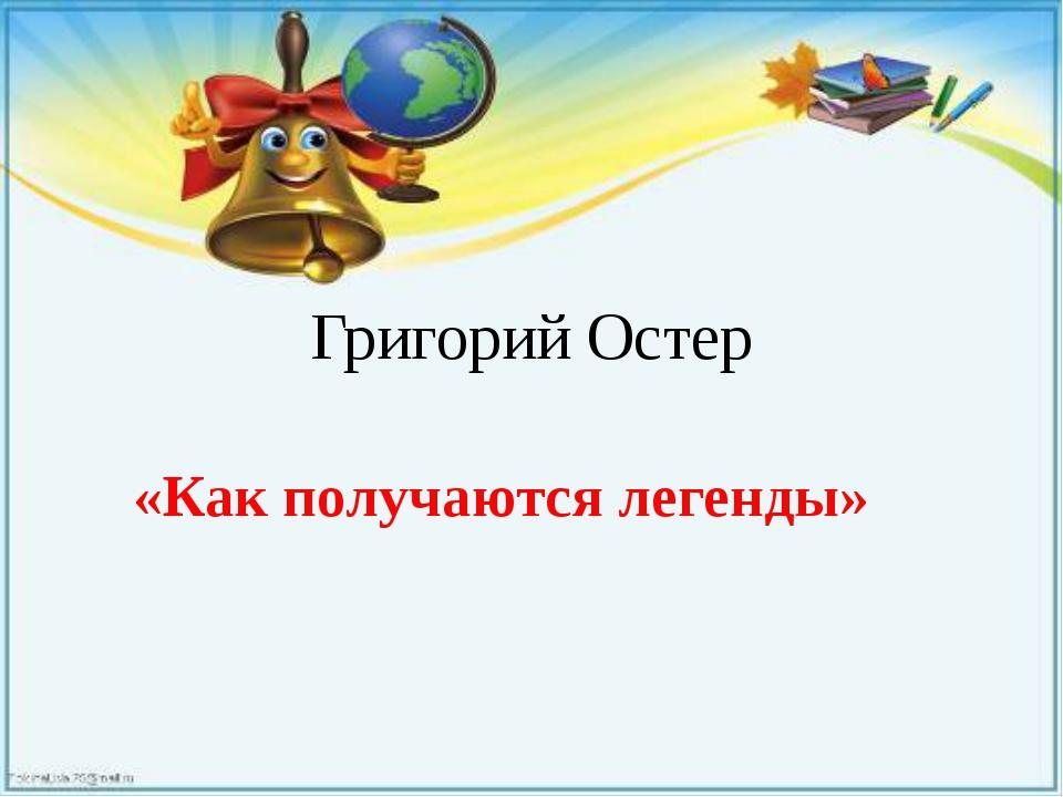 Григорий Остер «Как получаются легенды»