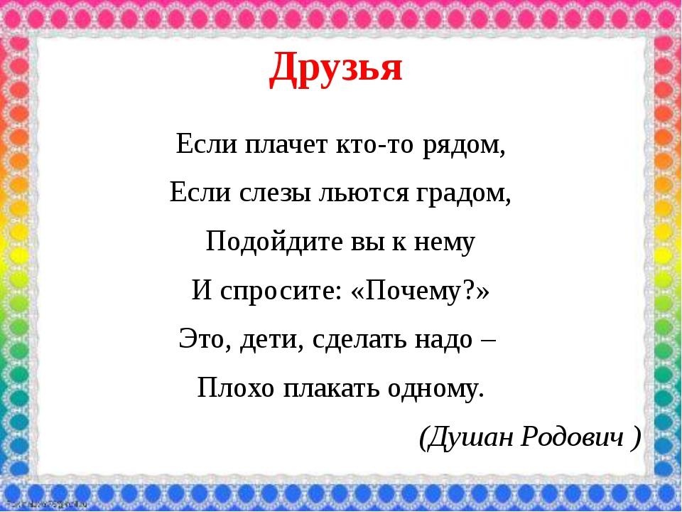 Друзья Если плачет кто-то рядом, Если слезы льются градом, Подойдите вы к нем...