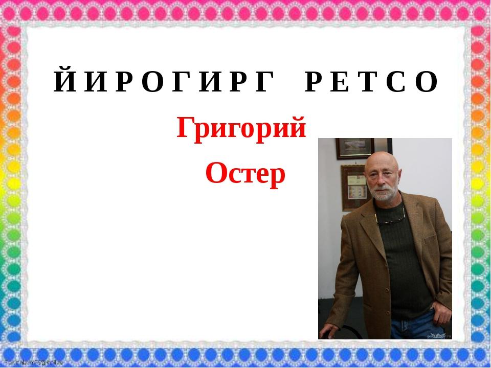 Й И Р О Г И Р Г Р Е Т С О Григорий Остер