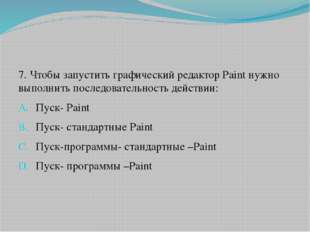 7. Чтобы запустить графический редактор Paint нужно выполнить последовательно