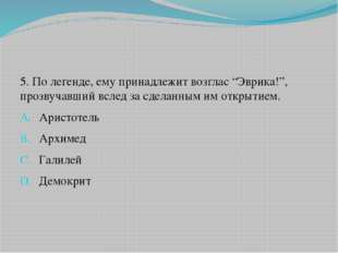 """5. По легенде, ему принадлежит возглас """"Эврика!"""", прозвучавший вслед за сдела"""