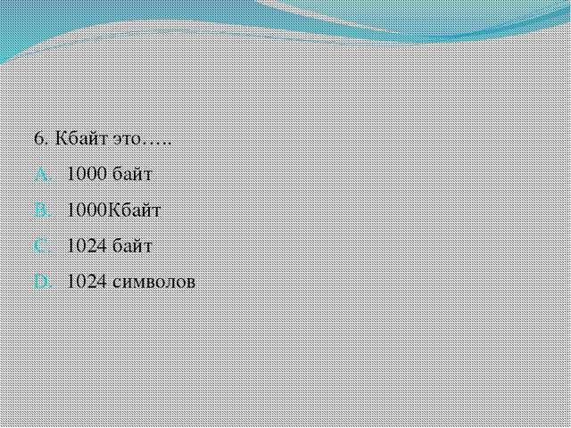 6. Кбайт это….. 1000 байт 1000Кбайт 1024 байт 1024 символов