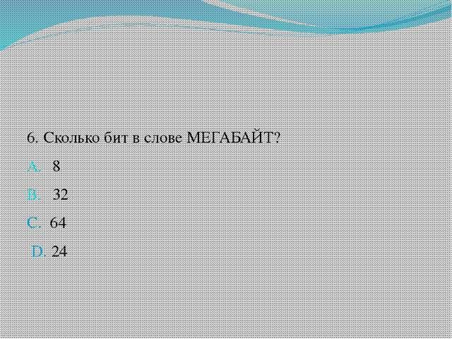 6. Сколько бит в слове МЕГАБАЙТ? 8 32 C. 64 D. 24