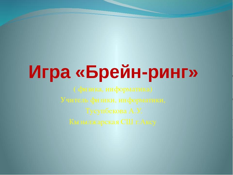 Игра «Брейн-ринг» ( физика, информатика) Учитель физики, информатики, Тусупбе...