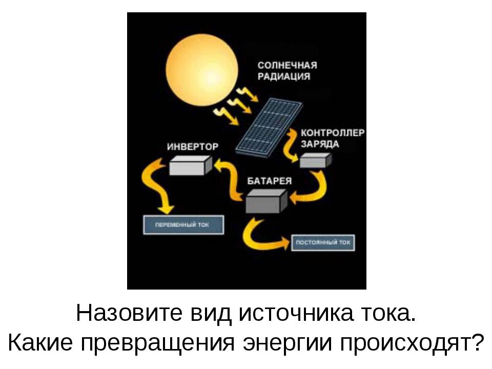 Назовите вид источника тока. Какие превращения энергии происходят?