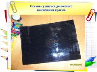 Оставь сушиться до полного высыхания краски.