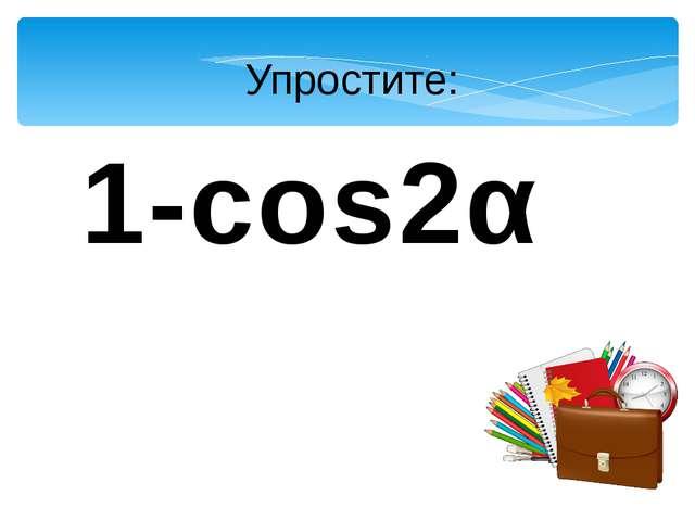 Упростите: 1-cos2α