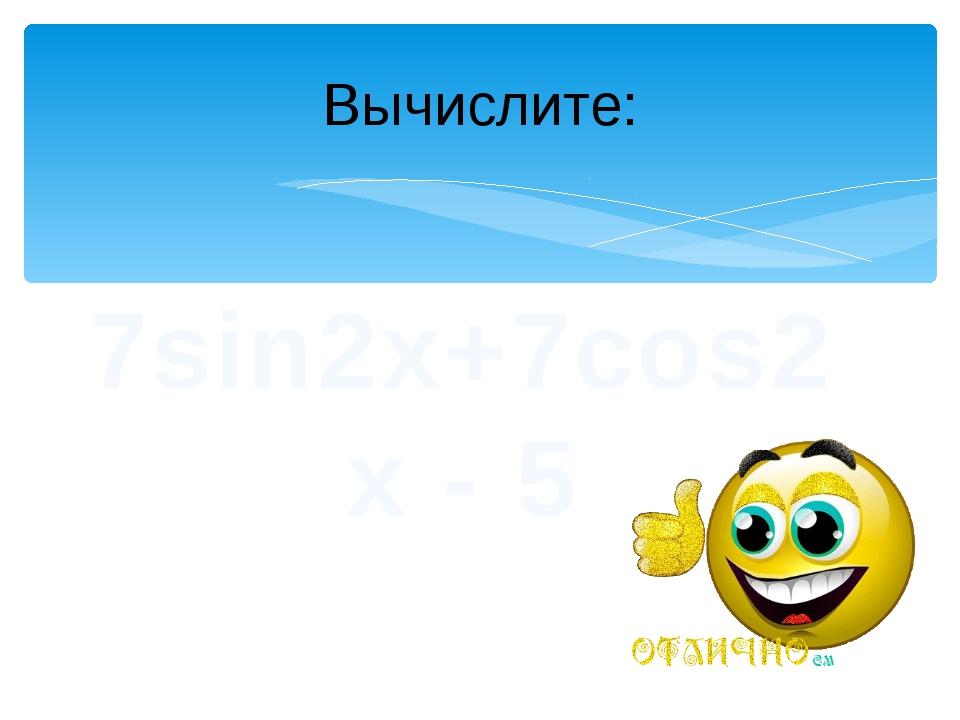 Вычислите: 7sin2x+7cos2x - 5
