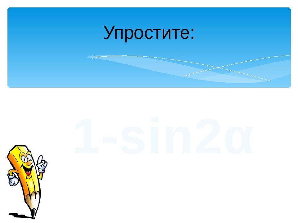 Упростите: 1-sin2α