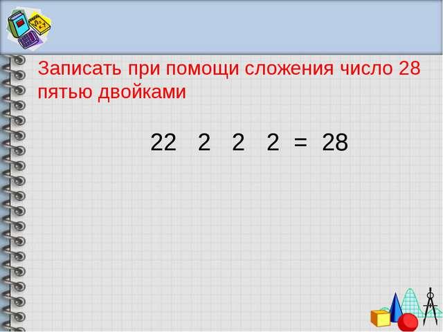 Записать при помощи сложения число 28 пятью двойками 2 2 2 2 = 28