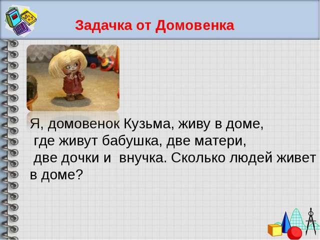 Задачка от Домовенка Я, домовенок Кузьма, живу в доме, где живут бабушка, две...