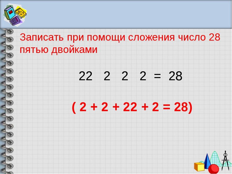 Записать при помощи сложения число 28 пятью двойками 2 2 2 2 = 28 ( 2 + 2 + 2...