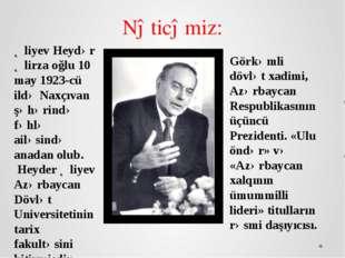 Əliyev Heydər Əlirza oğlu 10 may 1923-cü ildə Naxçıvan şəhərində fəhlə ailəsi