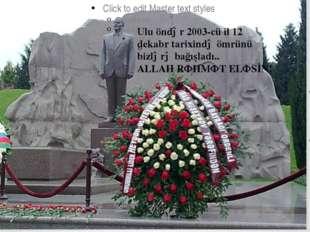 Ulu öndər 2003-cü il 12 dekabr tarixində ömrünü bizlərə bağışladı.. ALLAH RƏ