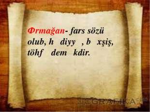Ərmağan- fars sözü olub, hədiyyə, bəxşiş, töhfə deməkdir.