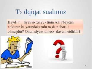 Tədqiqat sualımız Heydər Əliyev şəxsiyyətinin Azərbaycan xalqının həyatındakı