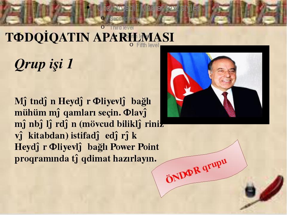 TƏDQİQATIN APARILMASI Qrup işi 1 Mətndən Heydər Əliyevlə bağlı mühüm məqamla...