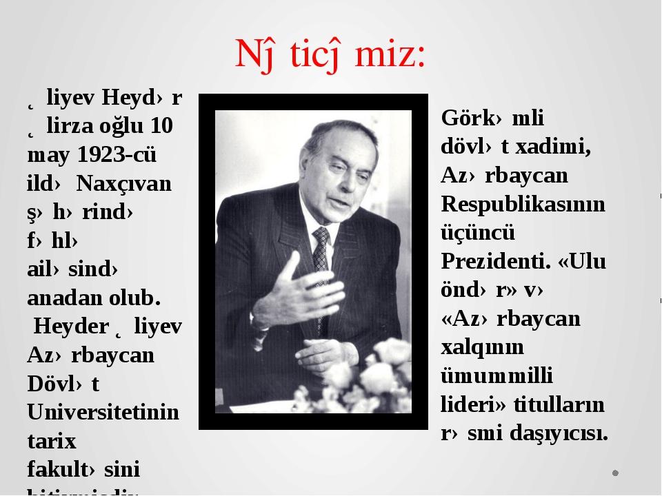 Əliyev Heydər Əlirza oğlu 10 may 1923-cü ildə Naxçıvan şəhərində fəhlə ailəsi...