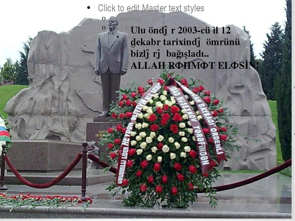 Ulu öndər 2003-cü il 12 dekabr tarixində ömrünü bizlərə bağışladı.. ALLAH RƏ...