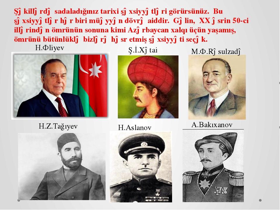 Ş.İ.Xətai M.Ə.Rəsulzadə H.Əliyev H.Z.Tağıyev H.Aslanov A.Bakıxanov Şəkillərd...