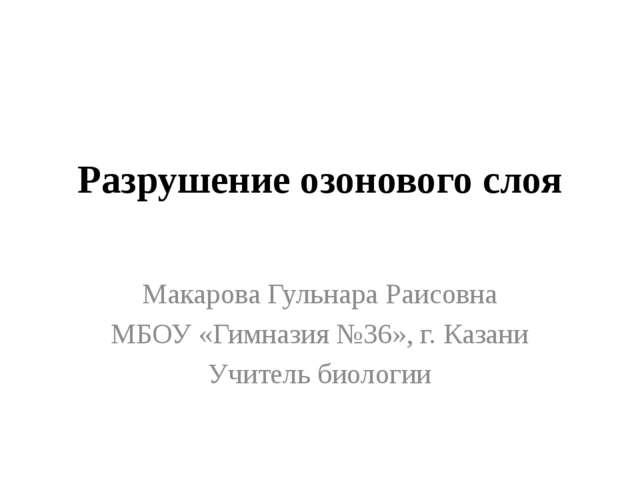 Разрушение озонового слоя Макарова Гульнара Раисовна МБОУ «Гимназия №36», г....