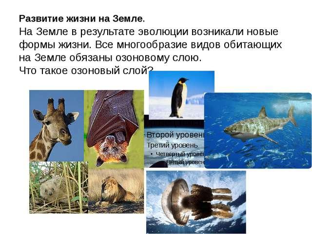 Развитие жизни на Земле. На Земле в результате эволюции возникали новые формы...