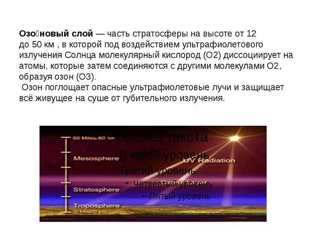 Озо́новый слой— частьстратосферы на высоте от 12 до50км, в которой под в...