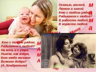 Мама! Мама! МАМА Мама МАМА мама Осенью, весной, Летом и зимой Кто с тобою ряд