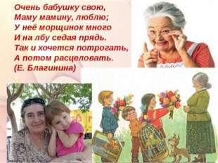 Очень бабушку свою, Маму мамину, люблю; У неё морщинок много И на лбу седая п
