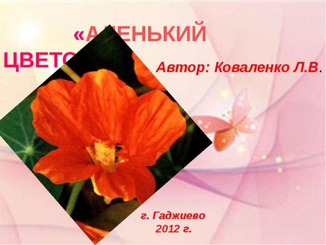 «АЛЕНЬКИЙ ЦВЕТОЧЕК» Автор: Коваленко Л.В. г. Гаджиево 2012 г.
